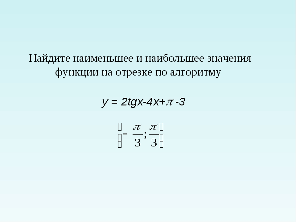 Найдите наименьшее и наибольшее значения функции на отрезке по алгоритму y =...