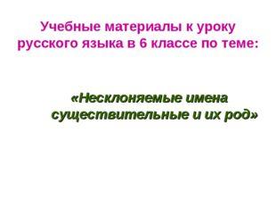 Учебные материалы к уроку русского языка в 6 классе по теме: «Несклоняемые и