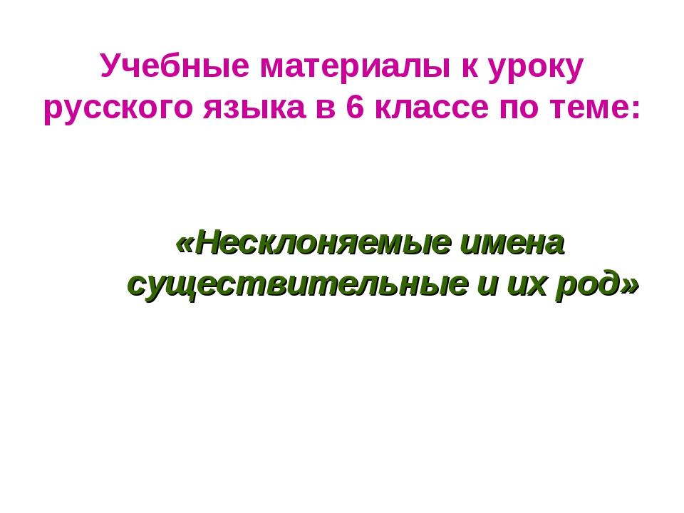 Учебные материалы к уроку русского языка в 6 классе по теме: «Несклоняемые и...