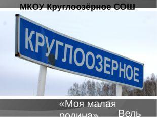 «Моя малая родина» Вельш Евгений МКОУ Круглоозёрное СОШ