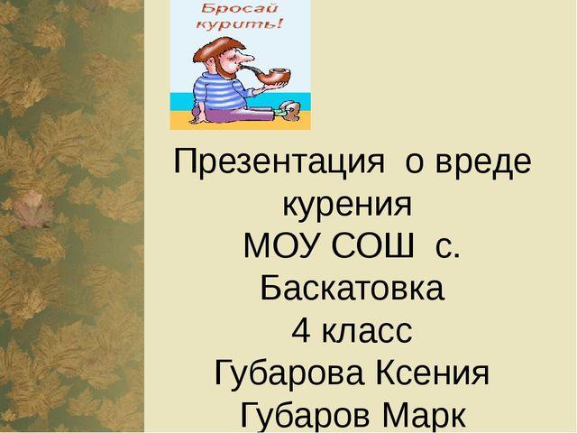 Презентация о вреде курения МОУ СОШ с. Баскатовка 4 класс Губарова Ксения Губ...
