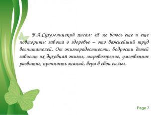 В.А.Сухомлинский писал: «Я не боюсь еще и еще повторить: забота о здоровье –