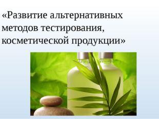 «Развитие альтернативных методов тестирования, косметической продукции»