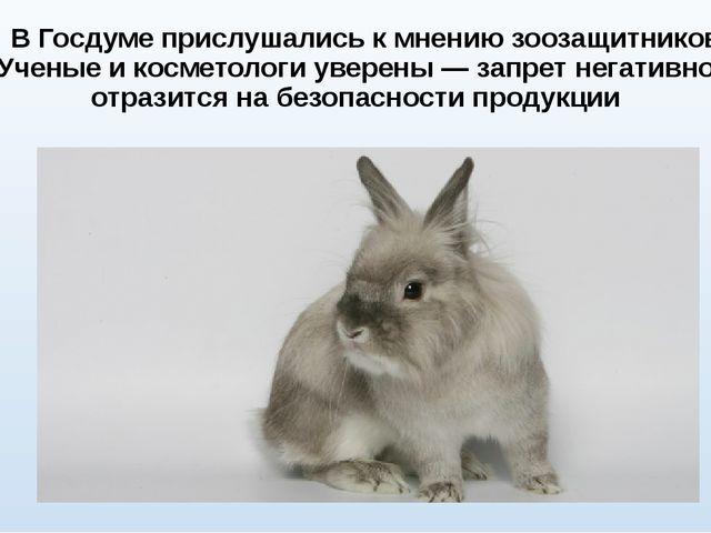 В Госдуме прислушались к мнению зоозащитников. Ученые и косметологи уверены...