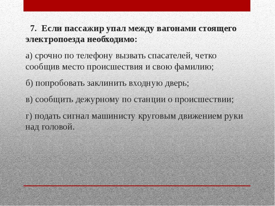 7. Если пассажир упал между вагонами стоящего электропоезда необходимо: а) с...