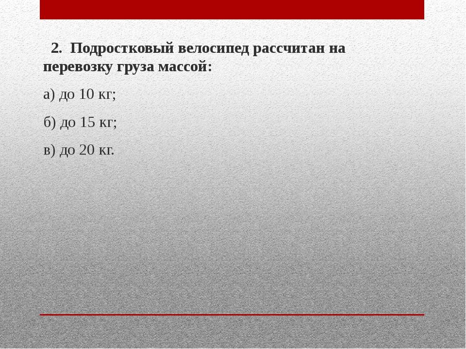 2. Подростковый велосипед рассчитан на перевозку груза массой: а) до 10 кг;...