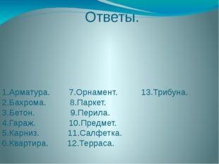 Ответы. 1.Арматура. 7.Орнамент. 13.Трибуна. 2.Бахрома. 8.Паркет. 3.Бетон. 9.П
