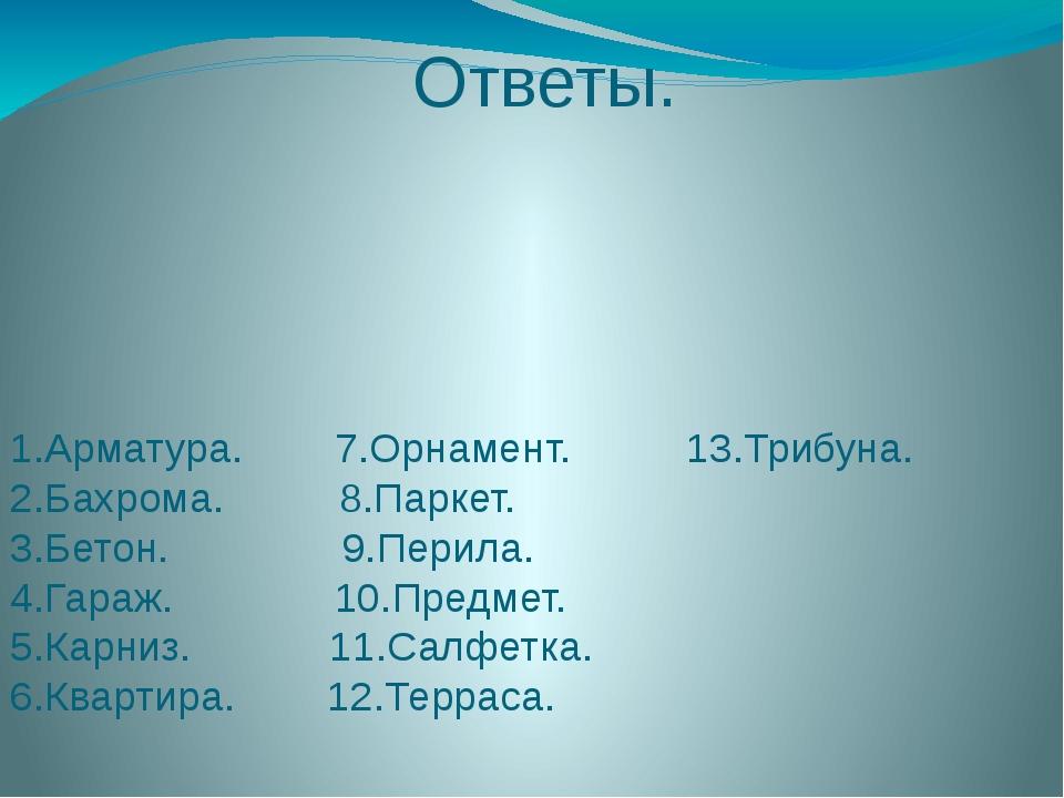Ответы. 1.Арматура. 7.Орнамент. 13.Трибуна. 2.Бахрома. 8.Паркет. 3.Бетон. 9.П...