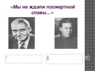 «Мы не ждали посмертной славы…» Константин Симонов, автор стихотворения «Жди