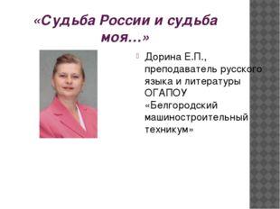 «Судьба России и судьба моя…» Дорина Е.П., преподаватель русского языка и лит