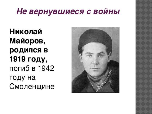 Не вернувшиеся с войны Николай Майоров, родился в 1919 году, погиб в 1942 год...