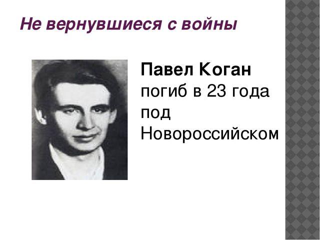 Не вернувшиеся с войны Павел Коган погиб в 23 года под Новороссийском