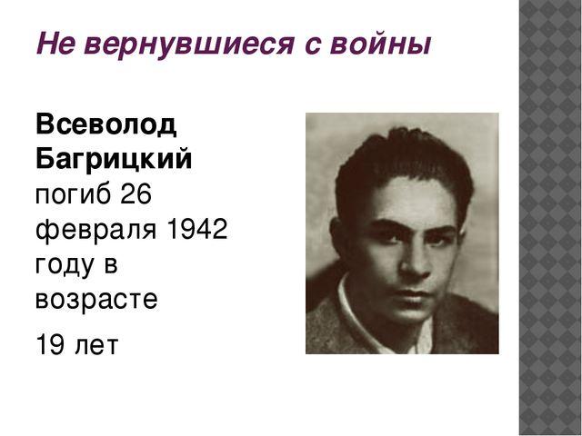 Не вернувшиеся с войны Всеволод Багрицкий погиб 26 февраля 1942 году в возрас...