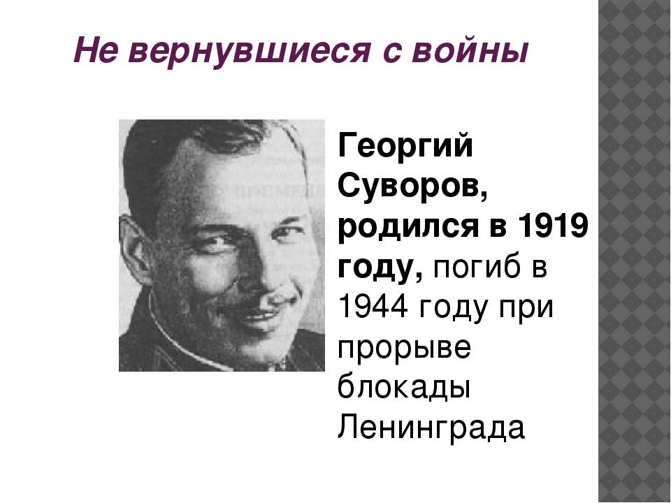 Не вернувшиеся с войны Георгий Суворов, родился в 1919 году, погиб в 1944 год...