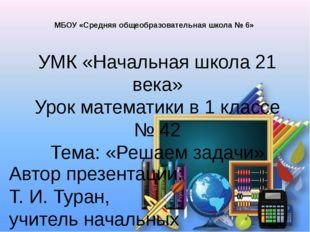 УМК «Начальная школа 21 века» Урок математики в 1 классе № 42 Тема: «Решаем з