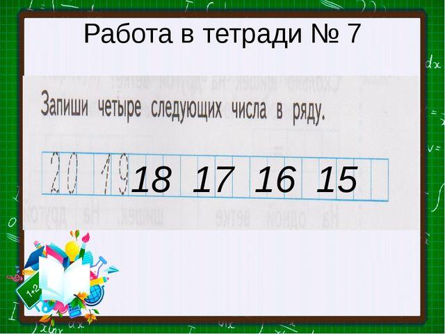 Работа в тетради № 7 18 17 16 15