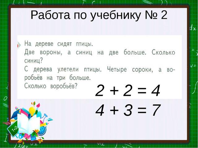 Работа по учебнику № 2 2 + 2 = 4 4 + 3 = 7