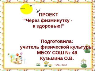 """ПРОЕКТ """"Через физминутку - к здоровью!"""" Подготовила: учитель физической культ"""
