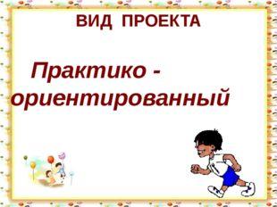ВИД ПРОЕКТА Практико - ориентированный
