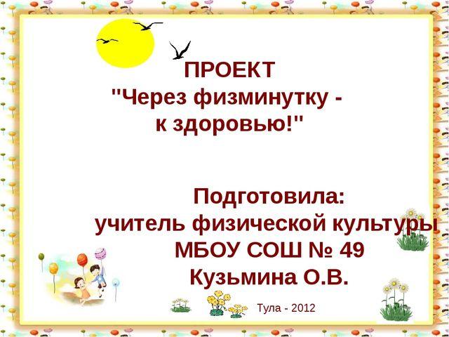 """ПРОЕКТ """"Через физминутку - к здоровью!"""" Подготовила: учитель физической культ..."""