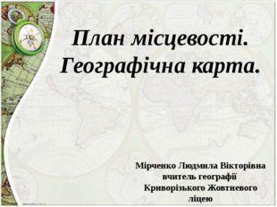 План місцевості. Географічна карта. Мірченко Людмила Вікторівна вчитель геогр