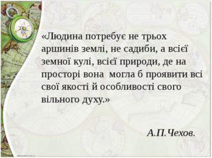 «Людина потребує не трьох аршинів землі, не садиби, а всієї земної кулі, всі
