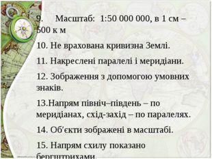 9. Масштаб: 1:50 000 000, в 1 см – 500 к м 10.Не врахована кривизна Зе