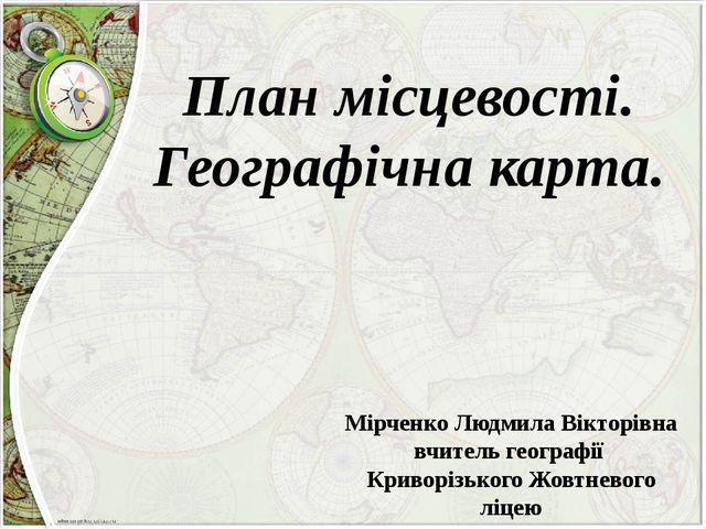 План місцевості. Географічна карта. Мірченко Людмила Вікторівна вчитель геогр...