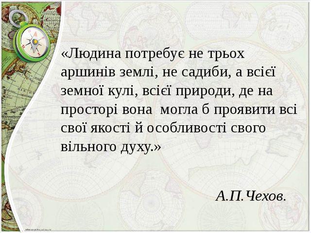 «Людина потребує не трьох аршинів землі, не садиби, а всієї земної кулі, всі...
