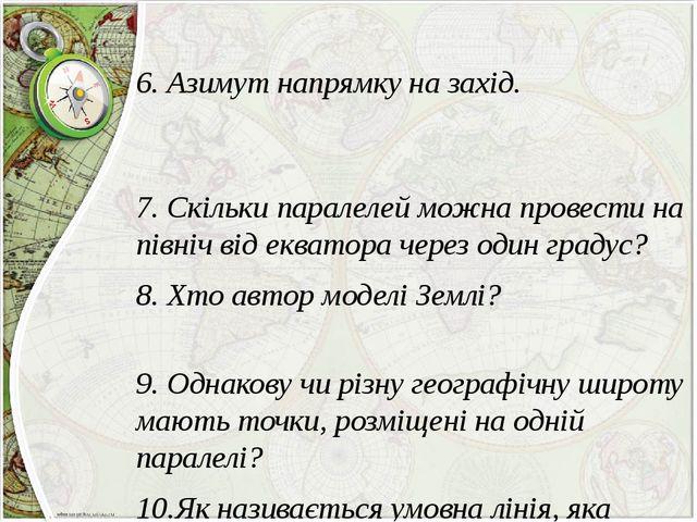 6. Азимут напрямку на захід. 7. Скільки паралелей можна провести на північ в...