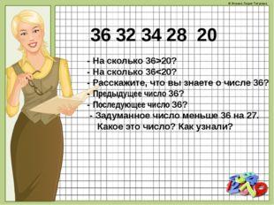 36 32 34 28 20 - На сколько 36>20? - На сколько 36