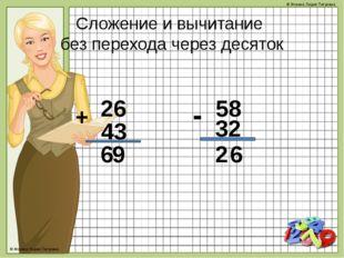 Сложение и вычитание без перехода через десяток 26 + 43 58 - 32 9 6 6 2 © Фок