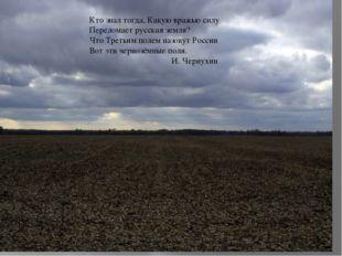 Кто знал тогда, Какую вражью силу Переломает русская земля? Что Третьим поле