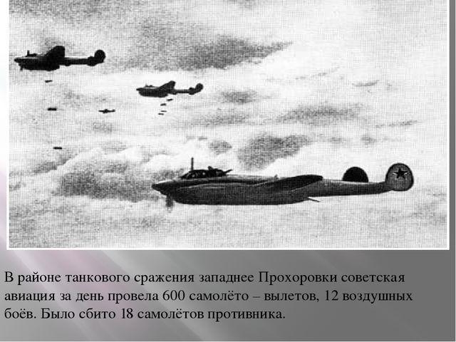 В районе танкового сражения западнее Прохоровки советская авиация за день пр...
