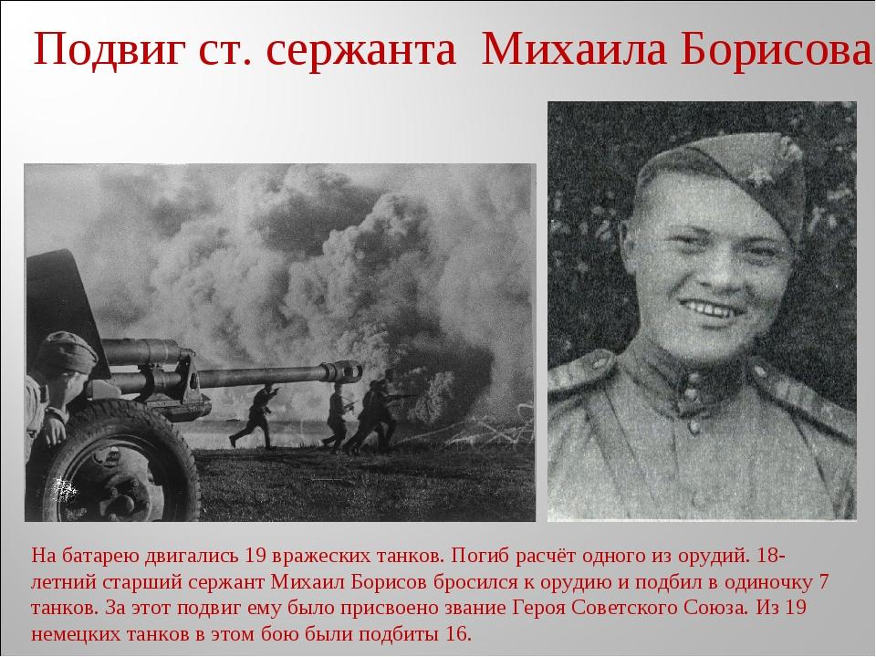 Подвиг ст. сержанта Михаила Борисова На батарею двигались 19 вражеских танков...