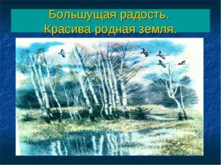 Большущая радость. Красива родная земля.