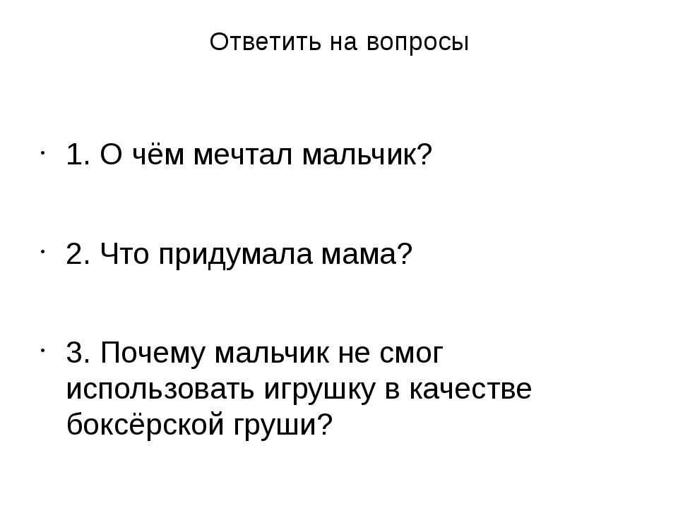 Ответить на вопросы 1. О чём мечтал мальчик? 2. Что придумала мама? 3. Почему...