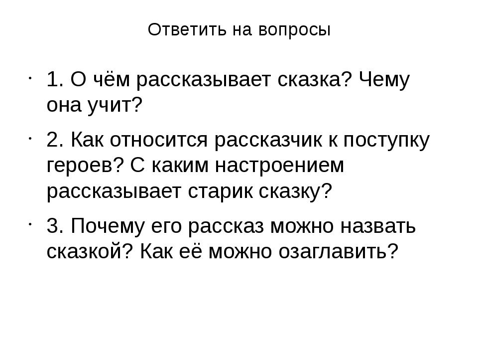 Ответить на вопросы 1. О чём рассказывает сказка? Чему она учит? 2. Как относ...