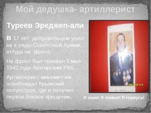 Мой дедушка- артиллерист Туреев Эреджеп-али в 17 лет добровольцем ушел на в р