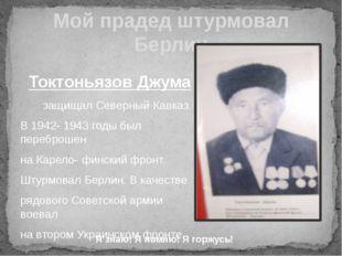 Мой прадед штурмовал Берлин Токтоньязов Джума защищал Северный Кавказ. В 1942