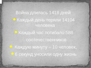 Война длилась 1418 дней Каждый день теряли 14104 человека Каждый час погибал