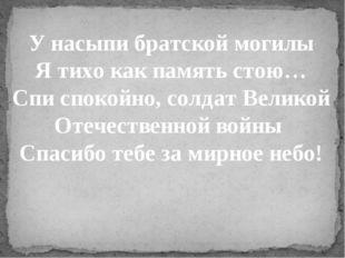 У насыпи братской могилы Я тихо как память стою… Спи спокойно, солдат Великой
