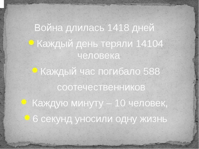 Война длилась 1418 дней Каждый день теряли 14104 человека Каждый час погибал...
