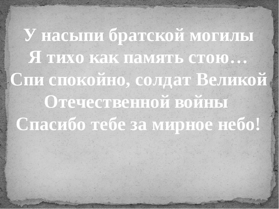 У насыпи братской могилы Я тихо как память стою… Спи спокойно, солдат Великой...