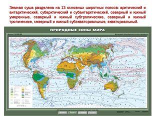 Земная суша разделена на 13 основных широтных поясов: арктический и антарктич
