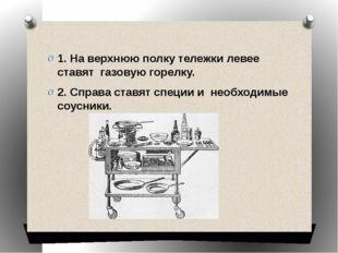 1. На верхнюю полку тележки левее ставят газовую горелку. 2. Справа ставят с