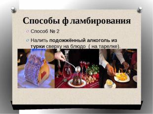 Способы фламбирования Способ № 2 Налить подожжённый алкоголь из турки сверху