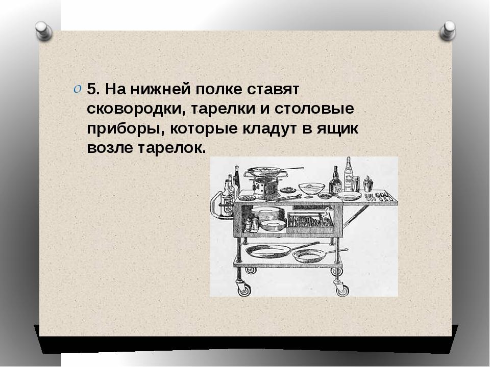 5. На нижней полке ставят сковородки, тарелки и столовые приборы, которые кл...