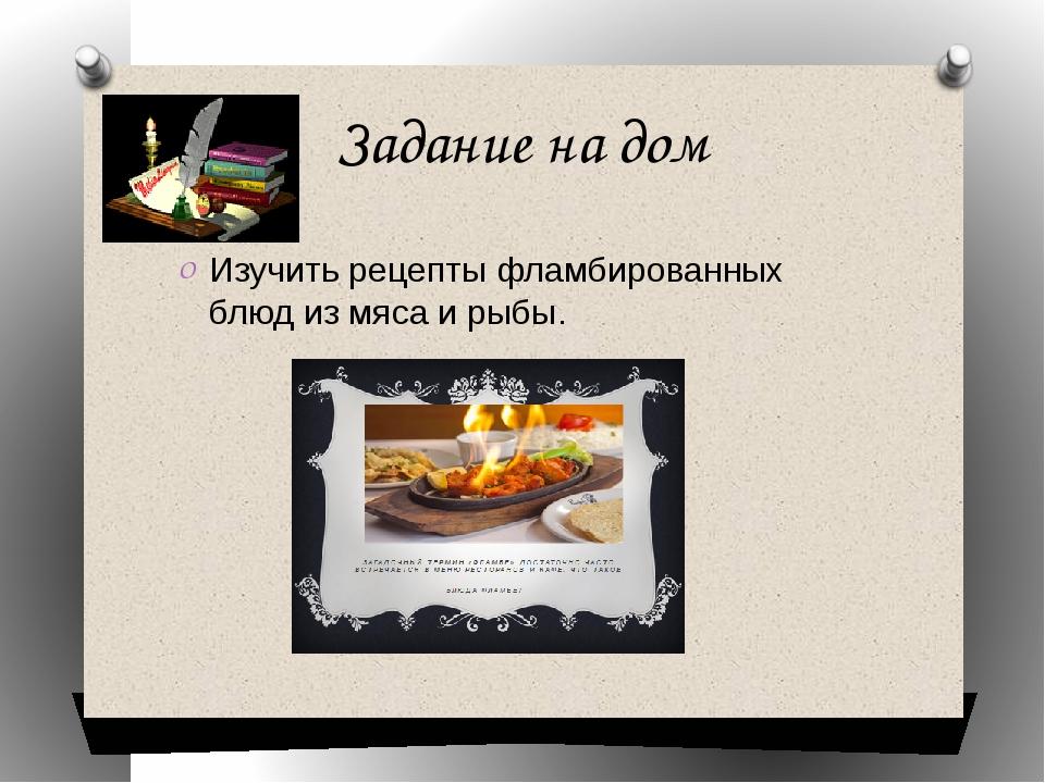 Задание на дом Изучить рецепты фламбированных блюд из мяса и рыбы.