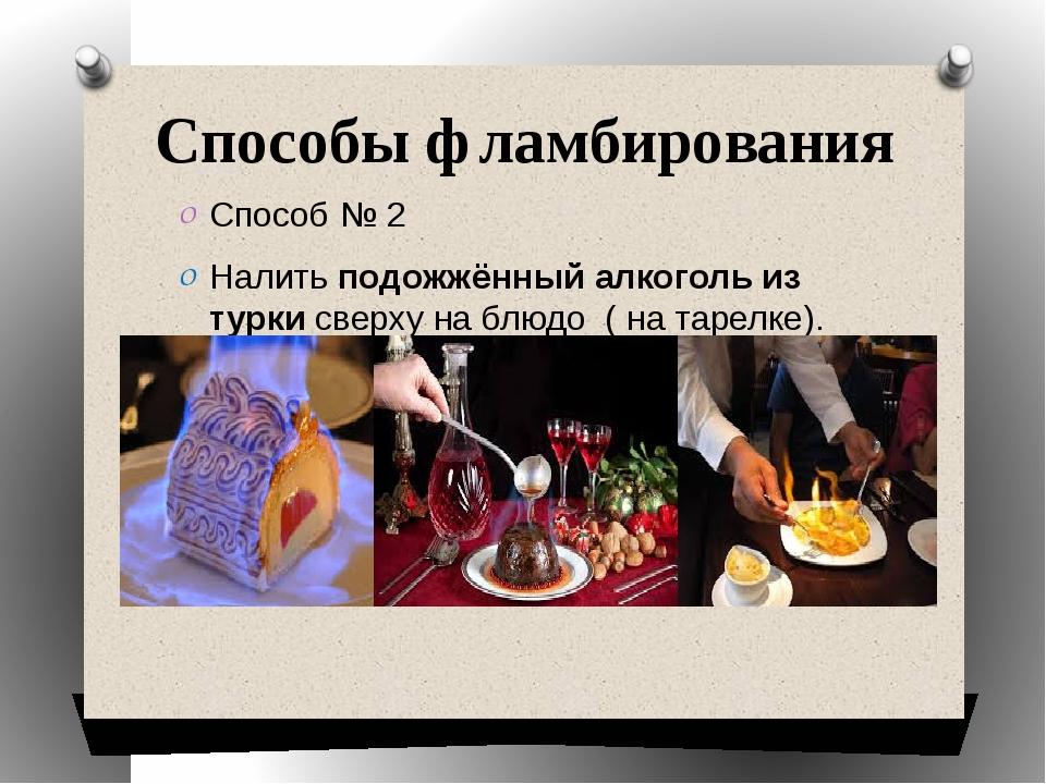 Способы фламбирования Способ № 2 Налить подожжённый алкоголь из турки сверху...